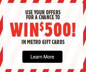 Use your offers for a chance to win $500! in metro gift cards - Learn more